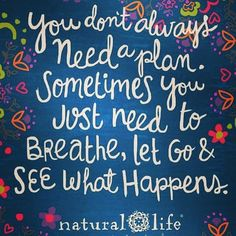 Have a wonderful Wednesday! Breathe and let go - what happens happens anyway and the what's meant to be will be