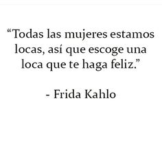 Top 100 frida kahlo quotes photos Todas las mujeres estamos locas , así que escoge una loca que te haga feliz . Hahahaa #fridakahloquotes See more http://wumann.com/top-100-frida-kahlo-quotes-photos/