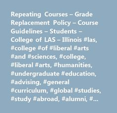 Repeating Courses – Grade Replacement Policy – Course Guidelines – Students – College of LAS – Illinois #las, #college #of #liberal #arts #and #sciences, #college, #liberal #arts, #humanities, #undergraduate #education, #advising, #general #curriculum, #global #studies, #study #abroad, #alumni, #uiuc, #african #studies, #afro-american #studies, #anthropology, #asian #studies, #astronomy, #atmospheric #sciences, #biochemistry, #biology, #computational #biology, #chemistry, #cinema, #classics…