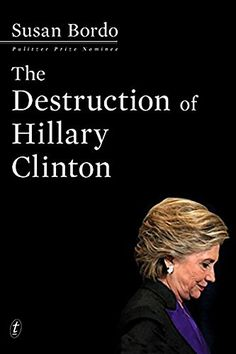 The Destruction of Hillary Clinton by [Bordo, Susan]