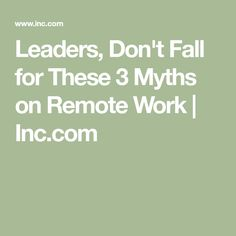 Leaders, Don't Fall for These 3 Myths on Remote Work | Inc.com