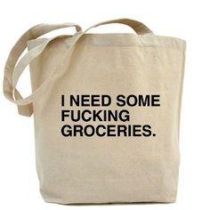 I need some fucking groceries bag.
