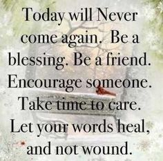Be a BLESSING, Be an ENCOURAGER, Take time to CARE and SPEAK WORDS that HEAL!