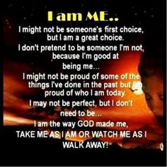 I might not be someone's first choice, but I am a great choice. I don't pretend to be someone I'm not, because I'm good at being me. I might not be proud of some of the things I've done in the past, but I am proud of who I am today. I may not be perfect, but I don't need to be. I am the way GOD made me, take me as I am or watch me as I walk away.