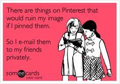 There are things on Pinterest that would ruin my image if I pinned them. So I e-mail them to my friends privately.