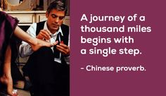 A journey of a thousand miles begins with a single step. - Chinese proverb.