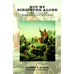 Not by Scripture Alone: A Catholic Critique of the Protestant Doctrine of Sola Scriptura
