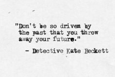 """Don't be so driven by the past that you throw away your future."" ~Kate Beckett. This is a really good quote"