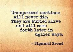 Unexpressed emotions will never die. They are buried alive and will come forth later in uglier ways - Sigmund Freud