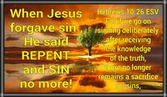 When Jesus forgave sin , He said REPENT and SIN no more! **=============** Hebrews 10:26 ESV For if we go on sinning deliberately after receiving the knowledge of the truth, there no longer remains a sacrifice for sins,