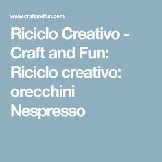 Riciclo Creativo - Craft and Fun: Riciclo creativo: orecchini Nespresso