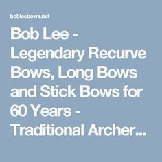 Bob Lee - Legendary Recurve Bows, Long Bows and Stick Bows for 60 Years - Traditional Archery at its Finest!