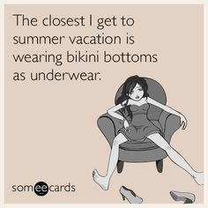 The closest I get to summer vacation is wearing bikini bottoms as underwear. | Seasonal Ecard