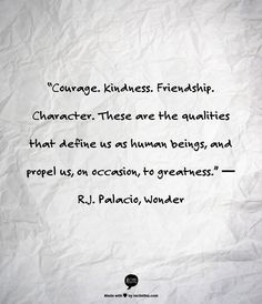 """""""Courage. Kindness. Friendship. Character. These are the qualities that define us as human beings, and propel us, on occasion, to greatness."""" ― R.J. Palacio, Wonder"""