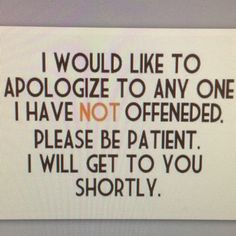 please be patient I know I've offended many people.. Just wish people would tell me- SO I can either apologize And not do it again OR tell you I really meant it