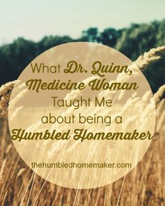 What Dr. Quinn Medicine Woman Taught Me About Being a Humbled Homemaker  The Humbled Homemaker