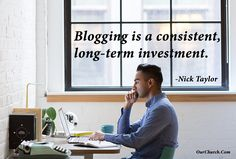 Blogging is a consistent, long-term investment. -Nick Taylor