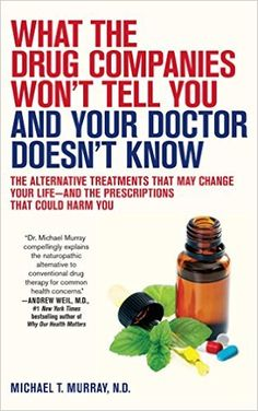 What the Drug Companies Won't Tell You and Your Doctor Doesn't Know: The Alternative Treatments That May Change Your Life--and the Prescriptions That Could Harm You: Michael T. Murray M.D.: 9781416549390: Amazon.com: Books