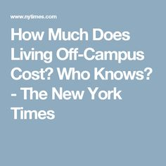 How Much Does Living Off-Campus Cost? Who Knows? - The New York Times