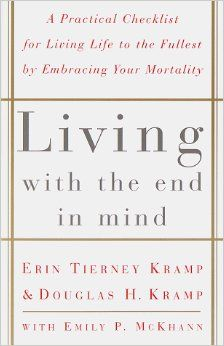 Living with the End in Mind; A Practical Checklist for Living Life to the Fullest by Embracing Your Mortality: Erin Tierney Kramp, Douglas K...