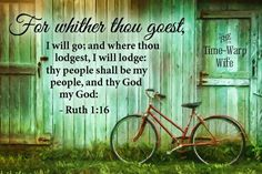 "Ruth 1:16 - ""...For whither thou goest, I will go; and where thou lodgest, I will lodge: thy people shall be my people, and thy God my God...:"