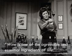 """""""Wine is one of the agreeable and essential ingredients of life."""" -Julia Child"""