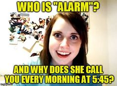 Overly Attached Girlfriend | WHO IS ''ALARM''? AND WHY DOES SHE CALL YOU EVERY MORNING AT 5:45? | image tagged in memes,overly attached girlfriend,alarm clock,funny meme,crazy,cell phone | made w/ Imgflip meme maker