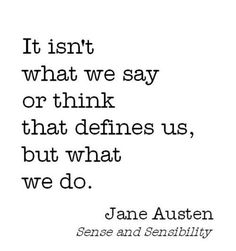 It isn't what we say or think that defines us, but what we do. From Sense and Sensibility by Jane Austen, British novelist (1775 - 1817)