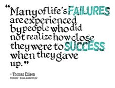 Many of life's failures are experienced by people who did not realize how close they were to success when they gave up.