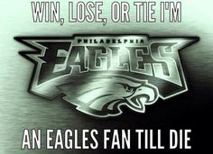 WIN, LOSE or TIE I'M AN EAGLES FAN TILL DIE