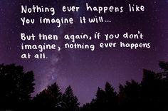 Nothing ever happens like you imagine it will... But then again, if you don't imagine, nothing ever happens at all.