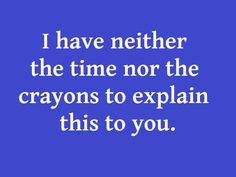 i have neither the time nor the crayons to explain this to you - Google Search