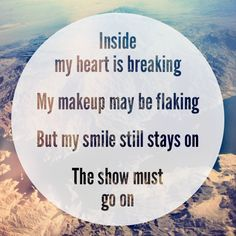 Inside my heart is breaking, my makeup may be flaking, but my smile still stays on. The show must go on. ~ Moulin Rouge