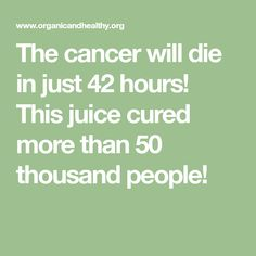 The cancer will die in just 42 hours! This juice cured more than 50 thousand people!