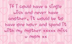 loss of my mother quotes | ... be to have one hour and spend it with my mother xxxxx miss u mom xx