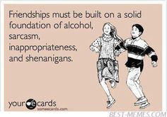 Free and Funny Friendship Ecard: Friendships must be built on a solid foundation of alcohol, sarcasm, inappropriateness, and shenanigans. Create and send your own custom Friendship ecard. Just In Case, Just For You, Funny Quotes, Funny Memes, Quotable Quotes, Movie Quotes, Someecards Funny, Best Friend Quotes Funny, Hilarious Sayings