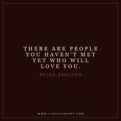 Deep Life Quotes: There are people you haven't met yet who will love you. - Bella Ashlynn