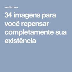34 imagens para você repensar completamente sua existência