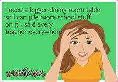 I need a bigger dining room table so I can pile more school stuff on it - said every teacher everywhere! This is so me!