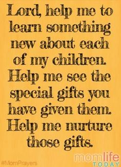 Lord, help me to learn something new about each of my children. Help me see the special gift you have given them. Help me nurture those gifts. Yes.