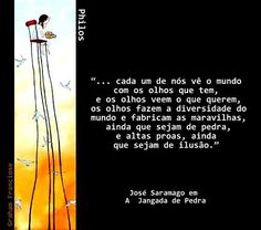 """""""... cada um de nós vê o mundo com os olhos que tem, e os olhos veem o que querem, os olhos fazem a diversidade do mundo e fabricam as maravilhas, ainda que sejam de pedra e altas proas, ainda que sejam de ilusão."""" Coisas de Terê - José Saramago"""