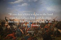 """""""If you don't have a right to the land your forefathers bled and died for, then you don't have any rights at all"""" - E. H. Looney"""