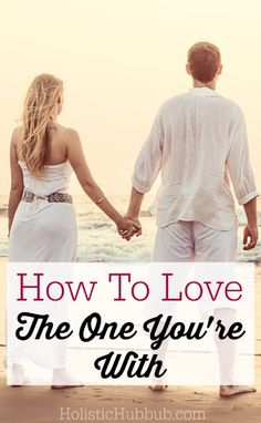 How To Love The One You're With - Holistic Hubbub