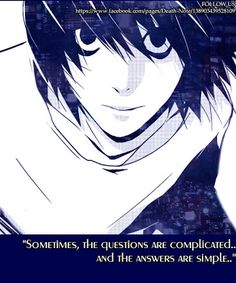 Sometimes, the questions are complicated... And the answers are simple.~~~ L Lawliet, Death Note