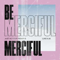 Luke 6:36 Be merciful, just as your Father is merciful. | New International Version (NIV) | Download The Bible App Now