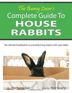 The Bunny Lover's Complete Guide To House Rabbits: The Ultimate Handbook for Successfully Living Indoors with a Pet Rabbit: The Bunny Guy, R...
