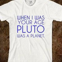 when i was your age pluto was a planet. - glamfoxx.com - Skreened T-shirts, Organic Shirts, Hoodies, Kids Tees, Baby One-Pieces and Tote Bags