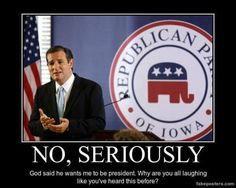Because God seems to find it fun to tell GOP candidates to run!  He sure does talk to GOP hopefuls more often than ANY OTHER GROUP ON THE PLANET!  Y'all sure are special.  Bless your hearts!