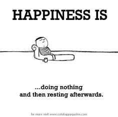 Happiness is, doing nothing. - Cute Happy Quotes