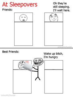 And then there's the friends that get up, go into your fridge, eat breakfast and talk to your mom until you wake up